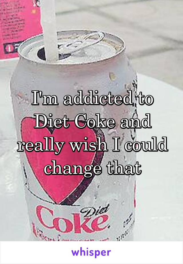 I'm addicted to Diet Coke and really wish I could change that