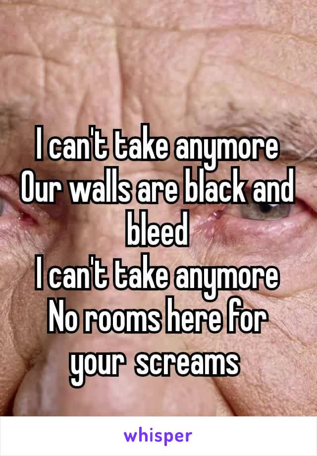 I can't take anymore Our walls are black and bleed I can't take anymore No rooms here for your screams