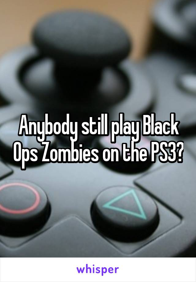 Anybody still play Black Ops Zombies on the PS3?