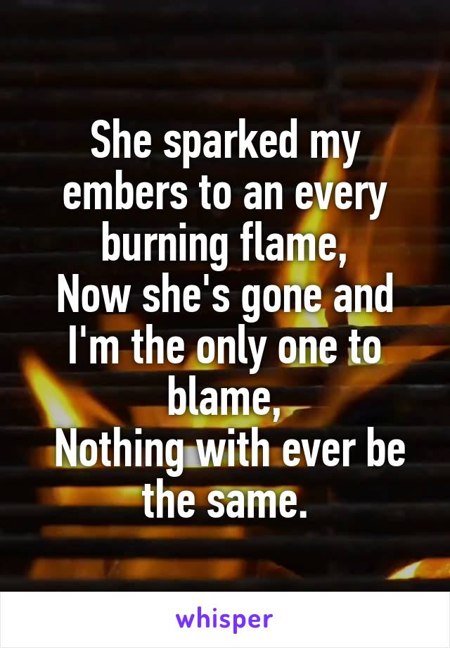 She sparked my embers to an every burning flame, Now she's gone and I'm the only one to blame,  Nothing with ever be the same.