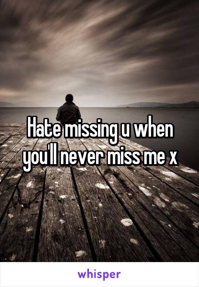 Hate missing u when you'll never miss me x