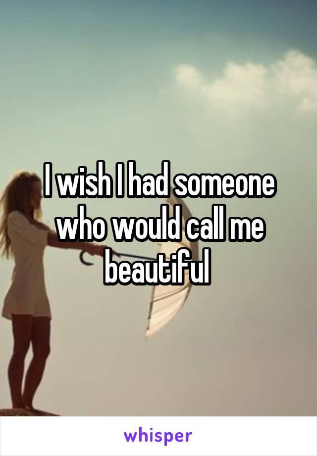I wish I had someone who would call me beautiful