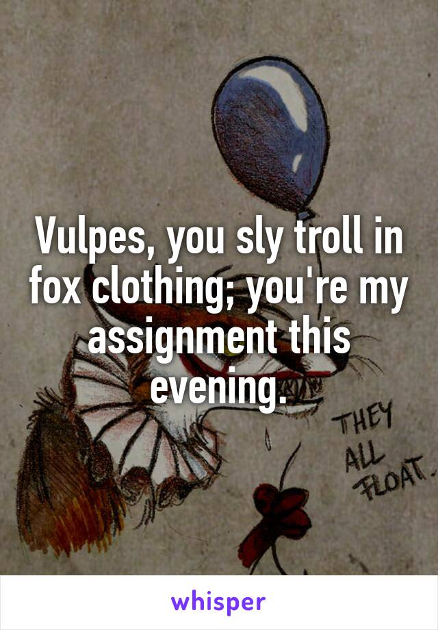 Vulpes, you sly troll in fox clothing; you're my assignment this evening.
