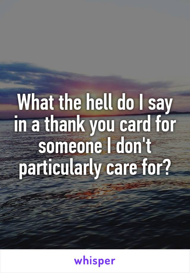 What the hell do I say in a thank you card for someone I don't particularly care for?