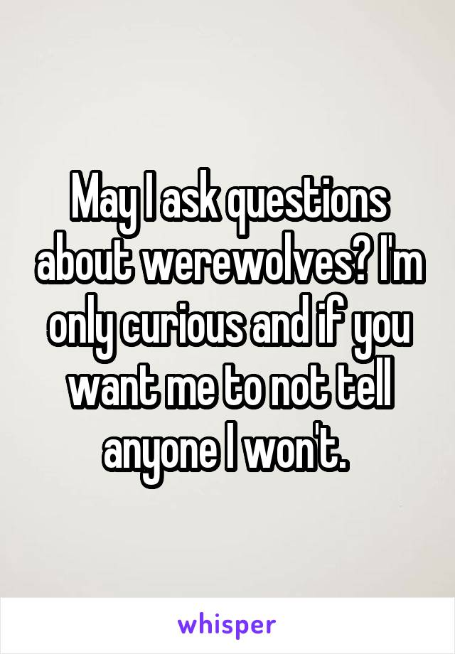 May I ask questions about werewolves? I'm only curious and if you want me to not tell anyone I won't.