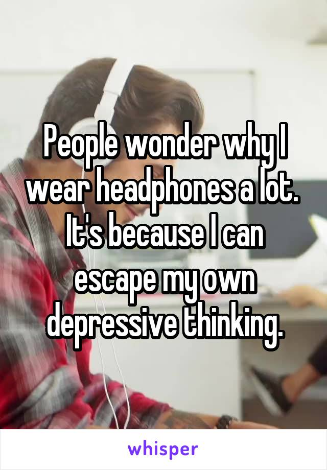 People wonder why I wear headphones a lot.  It's because I can escape my own depressive thinking.