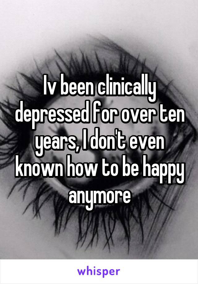 Iv been clinically depressed for over ten years, I don't even known how to be happy anymore