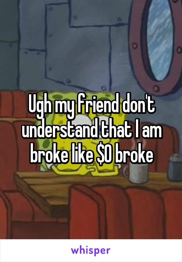Ugh my friend don't understand that I am broke like $0 broke