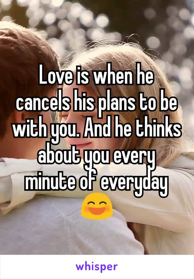 Love is when he cancels his plans to be with you. And he thinks about you every minute of everyday😄