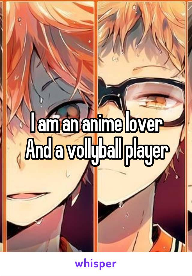 I am an anime lover And a vollyball player