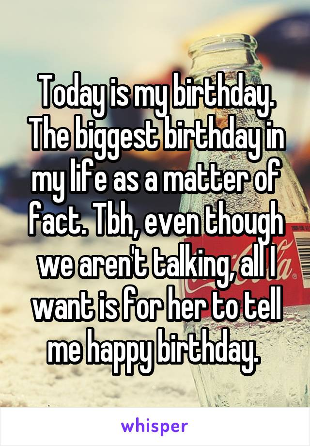 Today is my birthday. The biggest birthday in my life as a matter of fact. Tbh, even though we aren't talking, all I want is for her to tell me happy birthday.