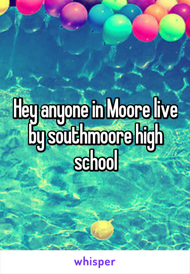Hey anyone in Moore live by southmoore high school