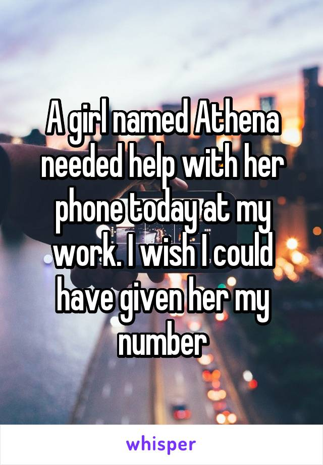 A girl named Athena needed help with her phone today at my work. I wish I could have given her my number