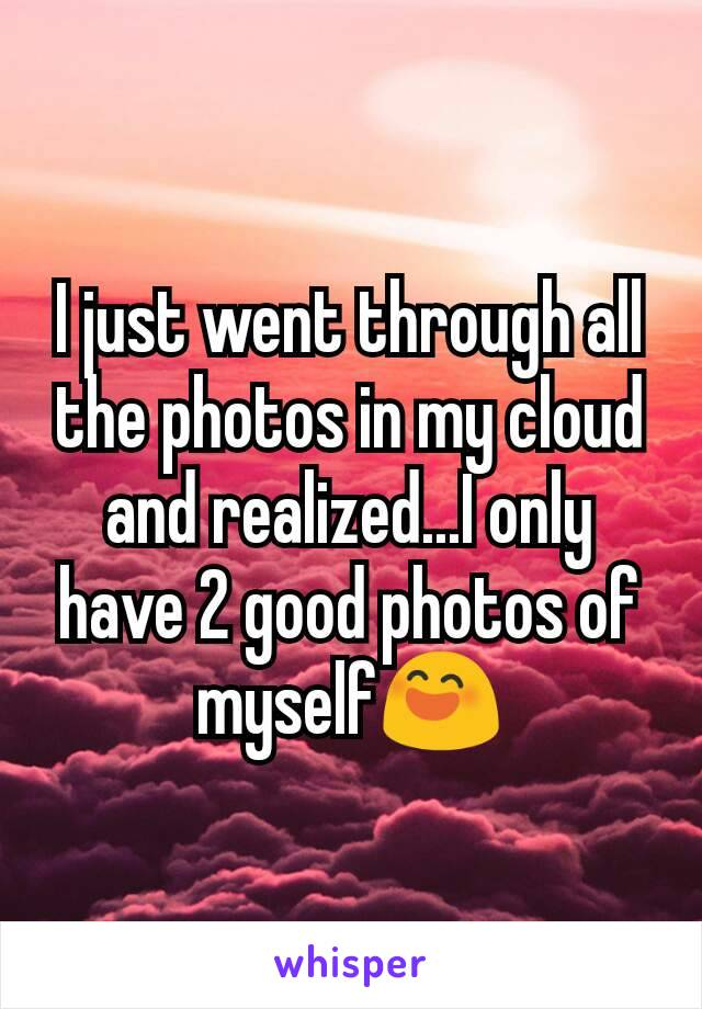 I just went through all the photos in my cloud and realized...I only have 2 good photos of myself😄