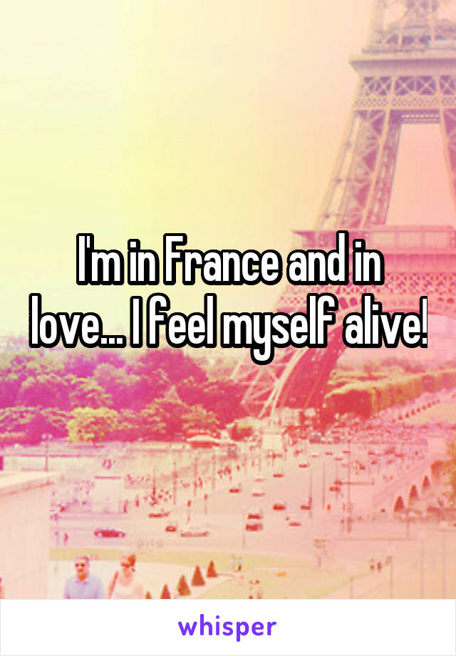 I'm in France and in love... I feel myself alive!