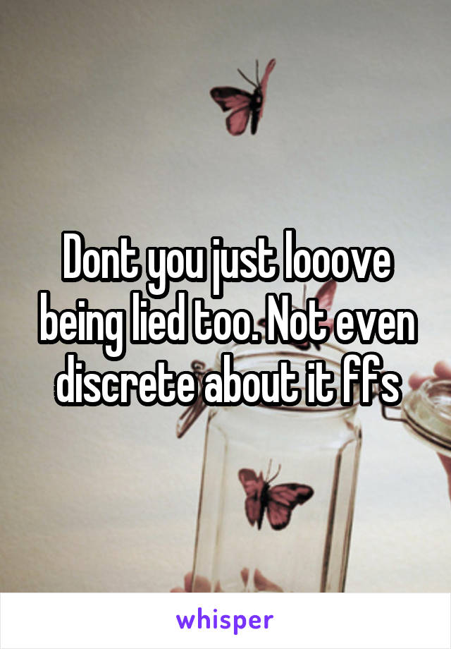 Dont you just looove being lied too. Not even discrete about it ffs