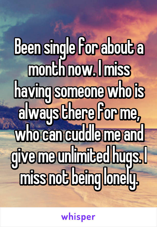 Been single for about a month now. I miss having someone who is always there for me, who can cuddle me and give me unlimited hugs. I miss not being lonely.