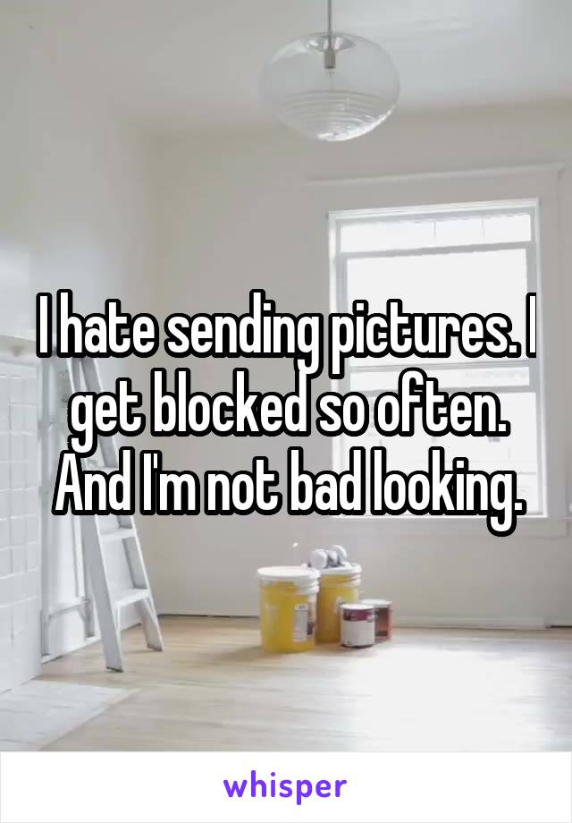 I hate sending pictures. I get blocked so often. And I'm not bad looking.