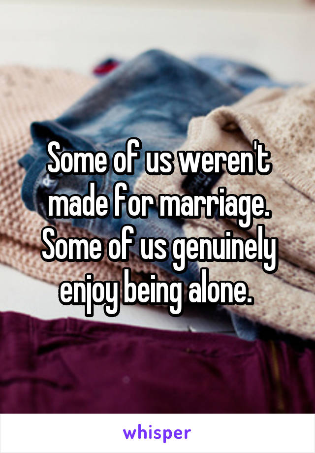 Some of us weren't made for marriage. Some of us genuinely enjoy being alone.