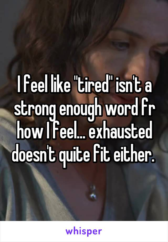 """I feel like """"tired"""" isn't a strong enough word fr how I feel... exhausted doesn't quite fit either."""