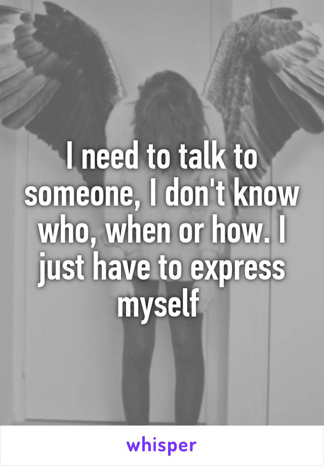 I need to talk to someone, I don't know who, when or how. I just have to express myself