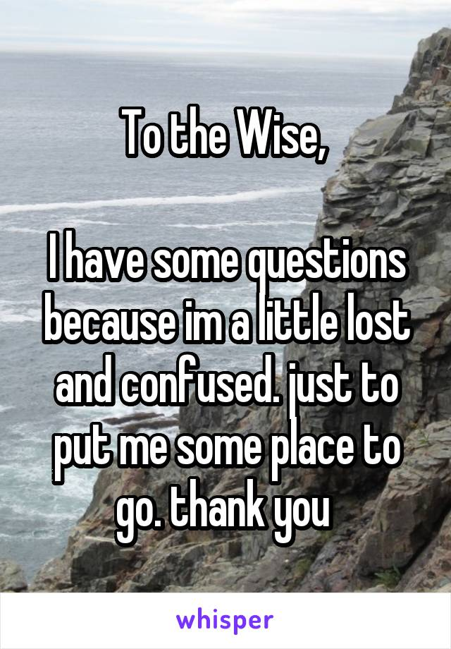 To the Wise,   I have some questions because im a little lost and confused. just to put me some place to go. thank you