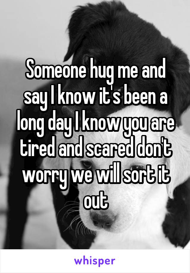 Someone hug me and say I know it's been a long day I know you are tired and scared don't worry we will sort it out