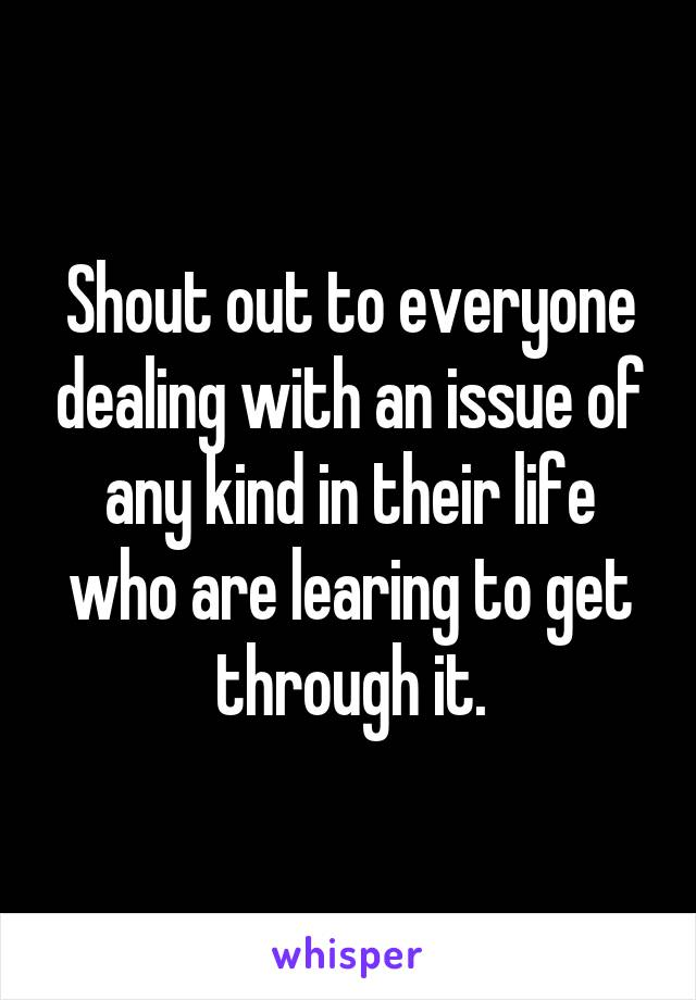 Shout out to everyone dealing with an issue of any kind in their life who are learing to get through it.