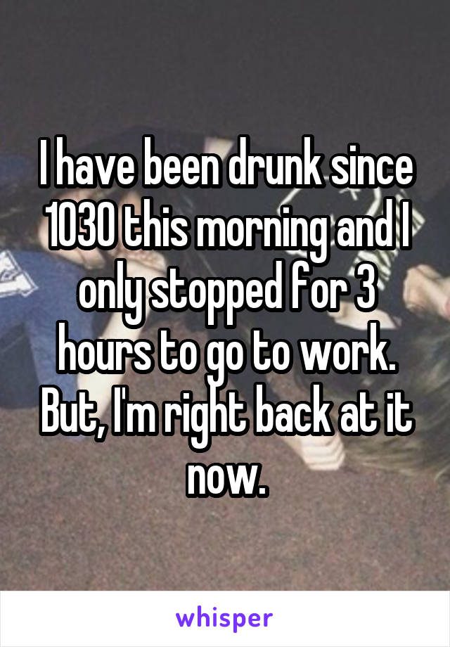 I have been drunk since 1030 this morning and I only stopped for 3 hours to go to work. But, I'm right back at it now.