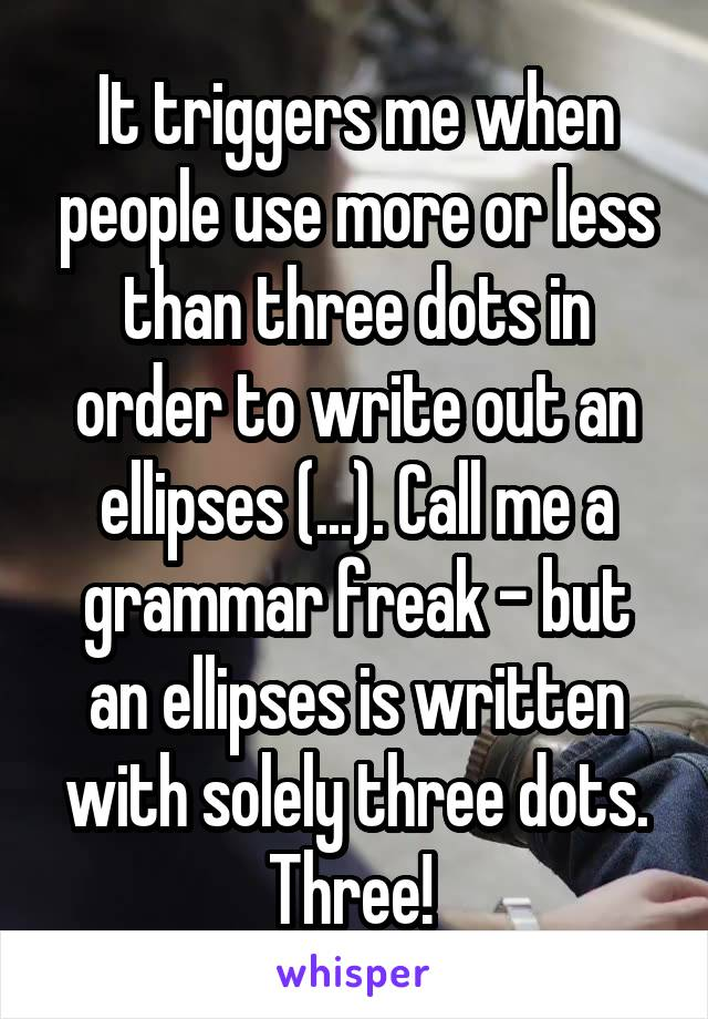 It triggers me when people use more or less than three dots in order to write out an ellipses (...). Call me a grammar freak - but an ellipses is written with solely three dots. Three!