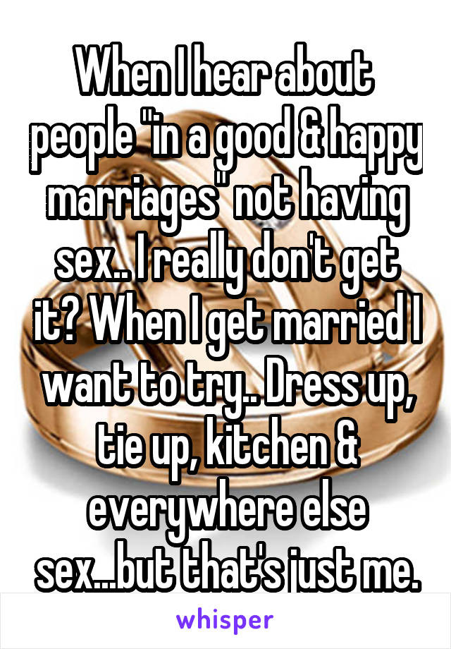 "When I hear about  people ""in a good & happy marriages"" not having sex.. I really don't get it? When I get married I want to try.. Dress up, tie up, kitchen & everywhere else sex...but that's just me."