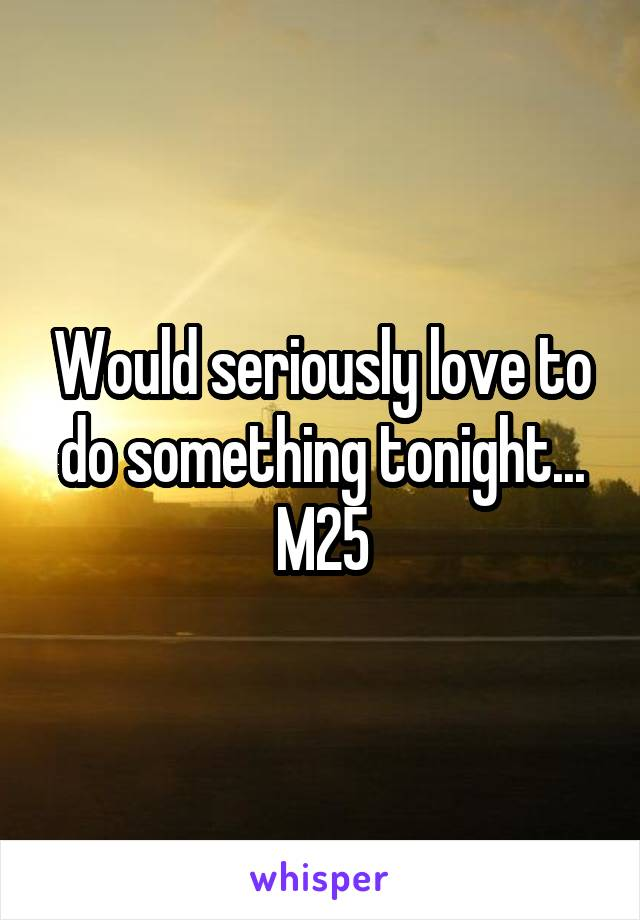 Would seriously love to do something tonight... M25