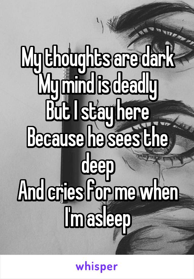 My thoughts are dark My mind is deadly But I stay here Because he sees the deep And cries for me when I'm asleep