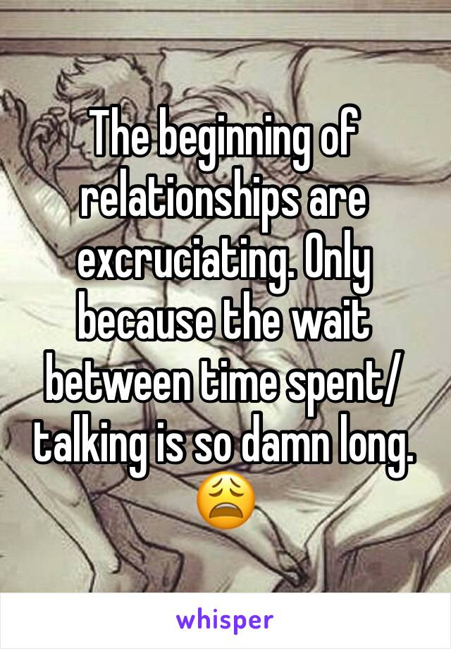 The beginning of relationships are excruciating. Only because the wait between time spent/ talking is so damn long. 😩