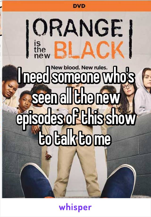 I need someone who's seen all the new episodes of this show to talk to me