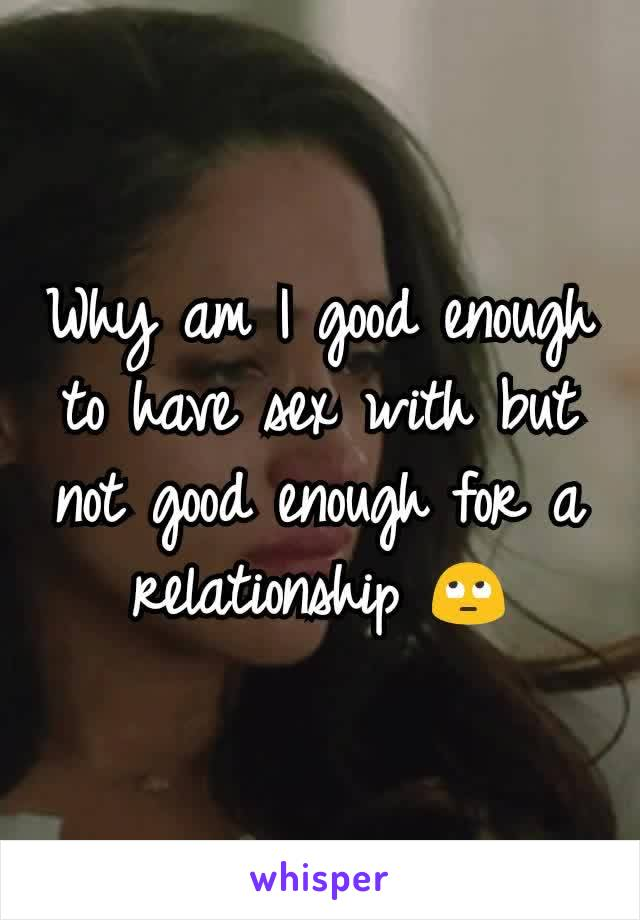 Why am I good enough to have sex with but not good enough for a relationship 🙄