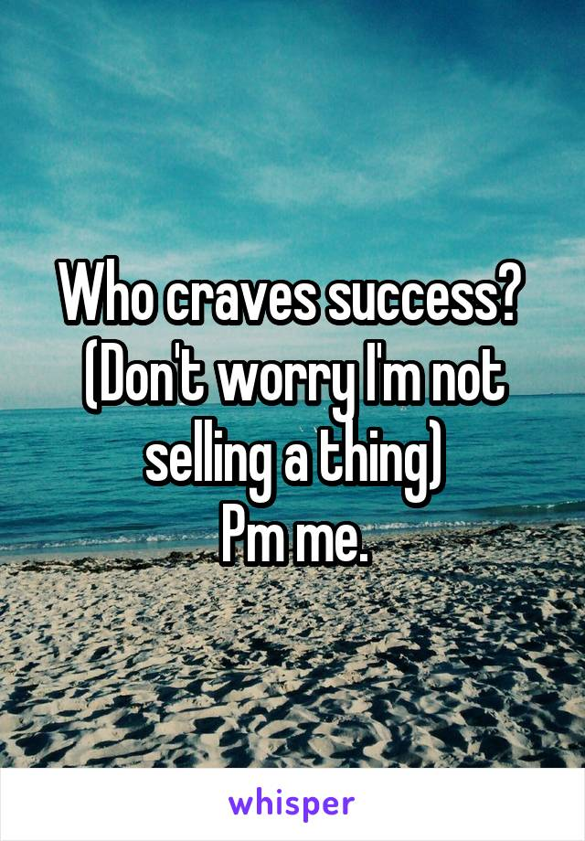 Who craves success?  (Don't worry I'm not selling a thing) Pm me.