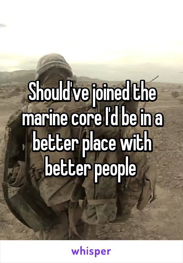 Should've joined the marine core I'd be in a better place with better people