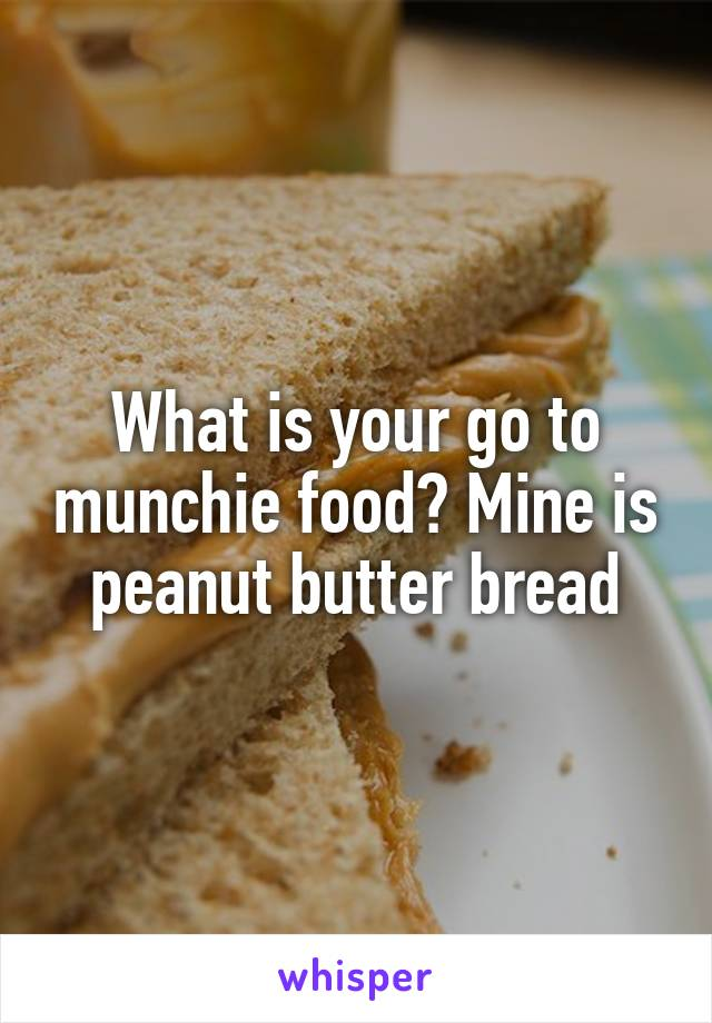 What is your go to munchie food? Mine is peanut butter bread