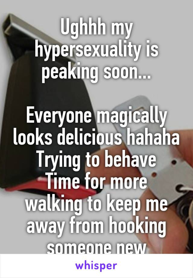 Ughhh my hypersexuality is peaking soon...  Everyone magically looks delicious hahaha Trying to behave Time for more walking to keep me away from hooking someone new