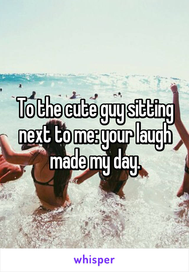 To the cute guy sitting next to me: your laugh made my day.