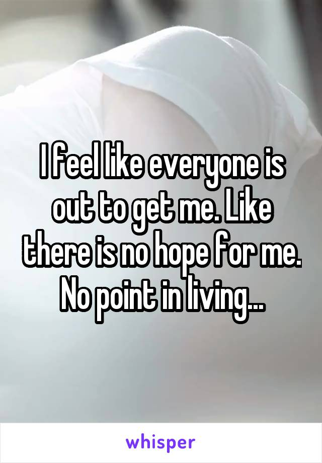 I feel like everyone is out to get me. Like there is no hope for me. No point in living...