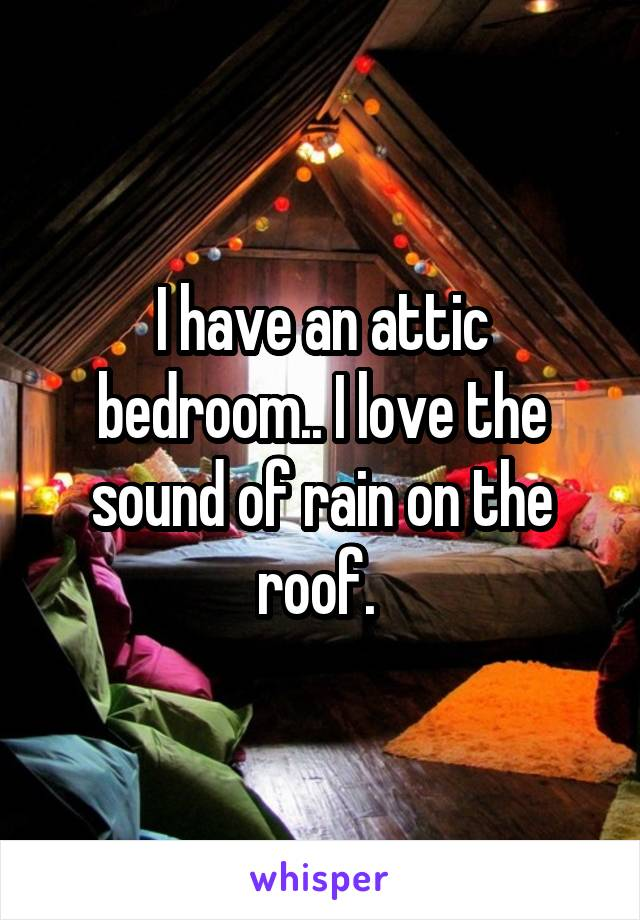 I have an attic bedroom.. I love the sound of rain on the roof.