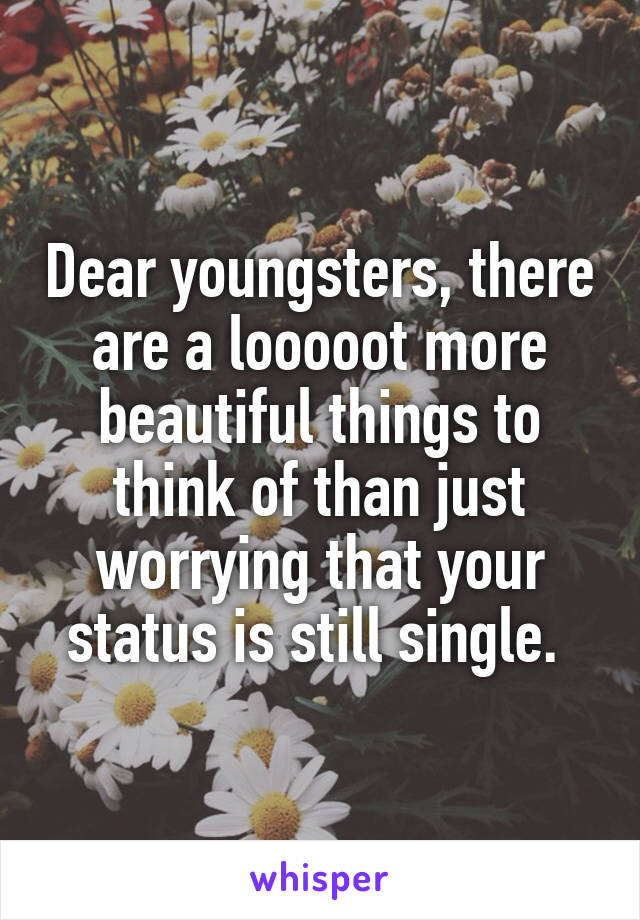 Dear youngsters, there are a looooot more beautiful things to think of than just worrying that your status is still single.