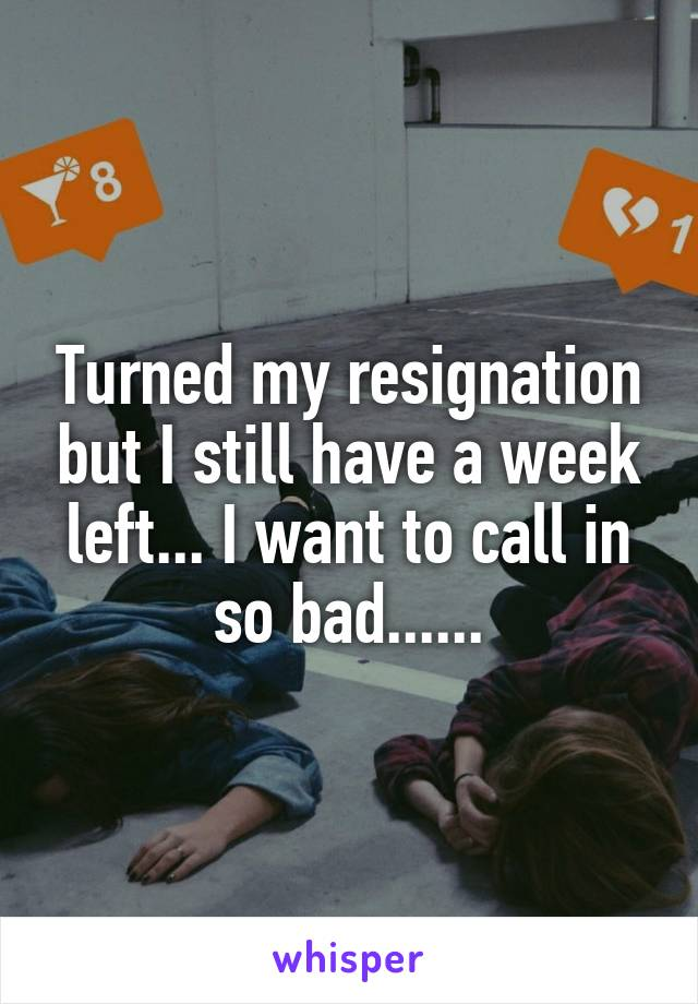 Turned my resignation but I still have a week left... I want to call in so bad......
