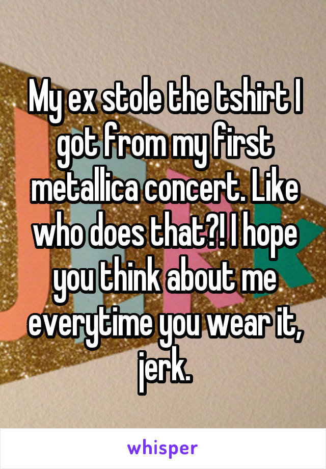 My ex stole the tshirt I got from my first metallica concert. Like who does that?! I hope you think about me everytime you wear it, jerk.
