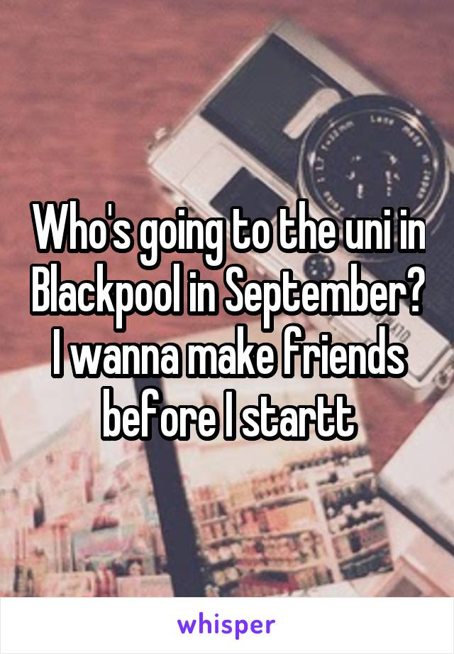 Who's going to the uni in Blackpool in September? I wanna make friends before I startt