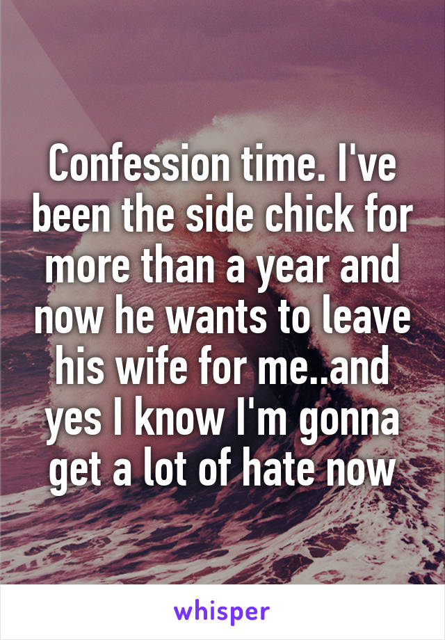 Confession time. I've been the side chick for more than a year and now he wants to leave his wife for me..and yes I know I'm gonna get a lot of hate now