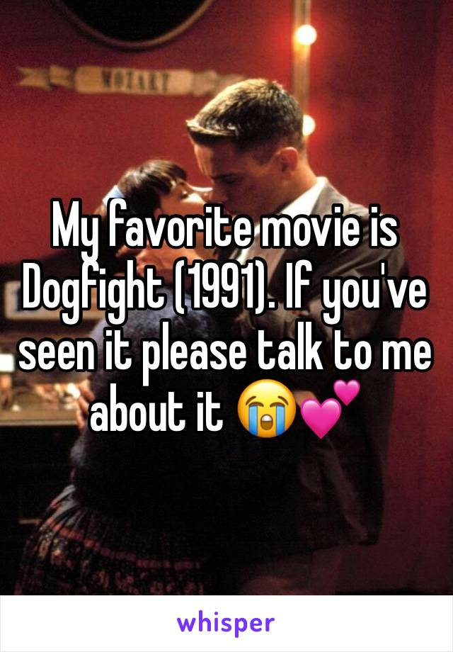 My favorite movie is Dogfight (1991). If you've seen it please talk to me about it 😭💕