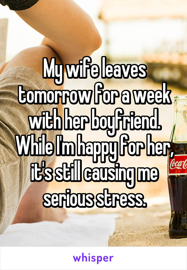 My wife leaves tomorrow for a week with her boyfriend. While I'm happy for her, it's still causing me serious stress.
